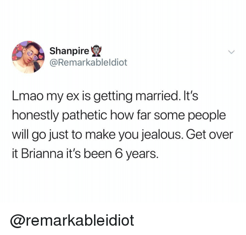 brianna: Shanpire  @Remarkableldiot  Lmao my ex is getting married. It's  honestly pathetic how far some people  will go just to make you jealous. Get over  it Brianna it's been 6 years. @remarkableidiot