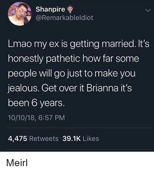 brianna: Shanpire  @Remarkableldiot  Lmao my ex is getting married. It's  honestly pathetic how far some  people will go just to make you  jealous. Get over it Brianna it's  been 6 years.  10/10/18, 6:57 PM  4,475 Retweets 39.1K Likes Meirl