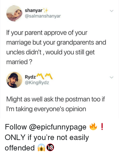 Marriage, Memes, and 🤖: shanyar  @salmanshanyar  If your parent approve of your  marriage but your grandparents and  uncles didn't, would you still get  married ?  Rydz  @KingRydz  Might as well ask the postman too if  I'm taking everyone's opinion Follow @epicfunnypage 🔥❗️ ONLY if you're not easily offended 😱🔞