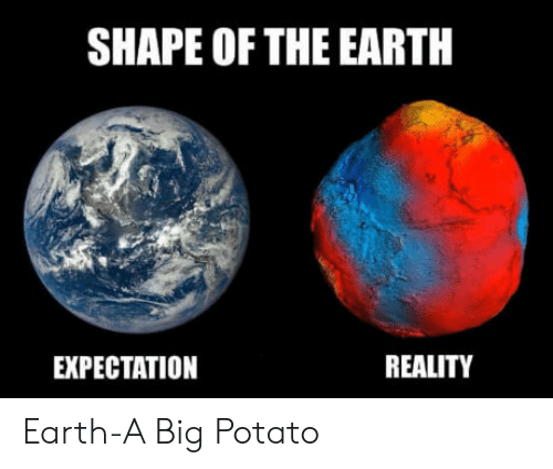 Expectation Reality: SHAPE OF THE EARTH  EXPECTATION  REALITY Earth-A Big Potato