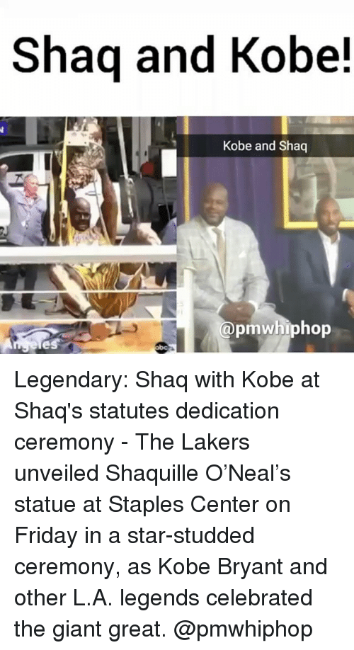 fridays: Shaq and Kobe!  Kobe and Shaq  @pmwhiphop Legendary: Shaq with Kobe at Shaq's statutes dedication ceremony - The Lakers unveiled Shaquille O'Neal's statue at Staples Center on Friday in a star-studded ceremony, as Kobe Bryant and other L.A. legends celebrated the giant great. @pmwhiphop