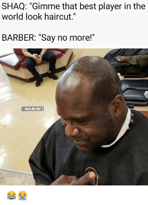 "Barber, Haircut, and Nba: SHAQ: ""Gimme that best player in the  world look haircut.  BARBER: ""Say no more!""  ONBAMEMES 😂😭"