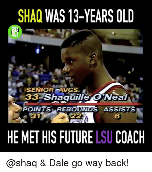 lsu: SHAQ  WAS 13-YEARS OLD  SENIOR AVGS.  Shaquille O Neal  POINTS REBOUNDS ASSISTS  HE MET HIS FUTURE LSU COACH @shaq & Dale go way back!