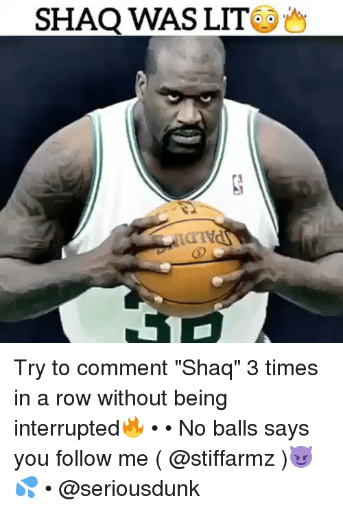 """No Balls: SHAQ WAS LIT Try to comment """"Shaq"""" 3 times in a row without being interrupted🔥 • • No balls says you follow me ( @stiffarmz )😈💦 • @seriousdunk"""
