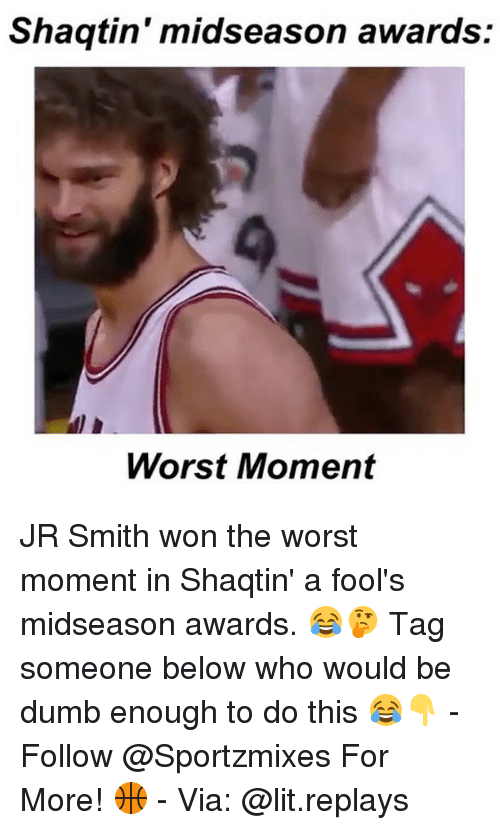 Dumb, J.R. Smith, and Lit: Shaqtin' midseason awards:  Worst Moment JR Smith won the worst moment in Shaqtin' a fool's midseason awards. 😂🤔 Tag someone below who would be dumb enough to do this 😂👇 - Follow @Sportzmixes For More! 🏀 - Via: @lit.replays