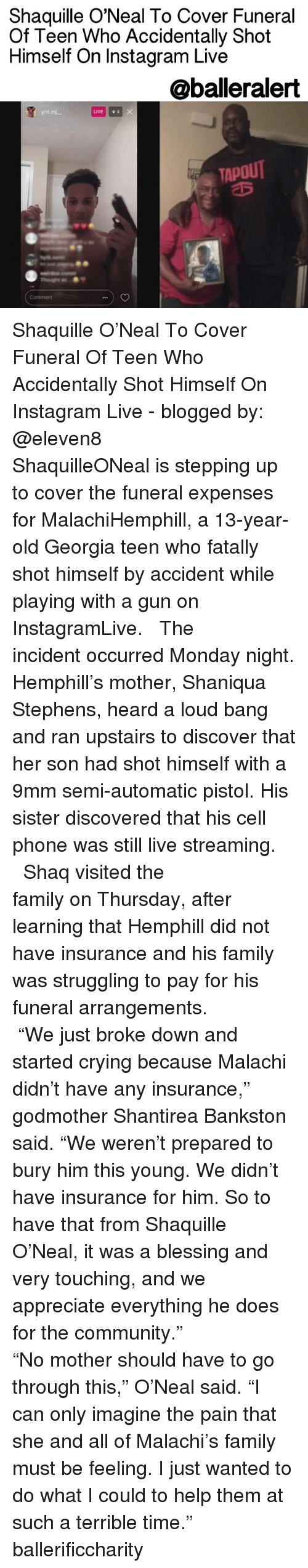 "9mm: Shaquille O'Neal To Cover Funeral  Of Teen Who Accidentally Shot  Himself on Instagram Live  oballeralert  LIVE  4  TAPOUT Shaquille O'Neal To Cover Funeral Of Teen Who Accidentally Shot Himself On Instagram Live - blogged by: @eleven8 ⠀⠀⠀⠀⠀⠀⠀⠀⠀ ⠀⠀⠀⠀⠀⠀⠀⠀⠀ ShaquilleONeal is stepping up to cover the funeral expenses for MalachiHemphill, a 13-year-old Georgia teen who fatally shot himself by accident while playing with a gun on InstagramLive. ⠀⠀⠀⠀⠀⠀⠀⠀⠀ ⠀⠀⠀⠀⠀⠀⠀⠀⠀ The incident occurred Monday night. Hemphill's mother, Shaniqua Stephens, heard a loud bang and ran upstairs to discover that her son had shot himself with a 9mm semi-automatic pistol. His sister discovered that his cell phone was still live streaming. ⠀⠀⠀⠀⠀⠀⠀⠀⠀ ⠀⠀⠀⠀⠀⠀⠀⠀⠀ Shaq visited the family on Thursday, after learning that Hemphill did not have insurance and his family was struggling to pay for his funeral arrangements. ⠀⠀⠀⠀⠀⠀⠀⠀⠀ ⠀⠀⠀⠀⠀⠀⠀⠀⠀ ""We just broke down and started crying because Malachi didn't have any insurance,"" godmother Shantirea Bankston said. ""We weren't prepared to bury him this young. We didn't have insurance for him. So to have that from Shaquille O'Neal, it was a blessing and very touching, and we appreciate everything he does for the community."" ⠀⠀⠀⠀⠀⠀⠀⠀⠀ ⠀⠀⠀⠀⠀⠀⠀⠀⠀ ""No mother should have to go through this,"" O'Neal said. ""I can only imagine the pain that she and all of Malachi's family must be feeling. I just wanted to do what I could to help them at such a terrible time."" ballerificcharity"