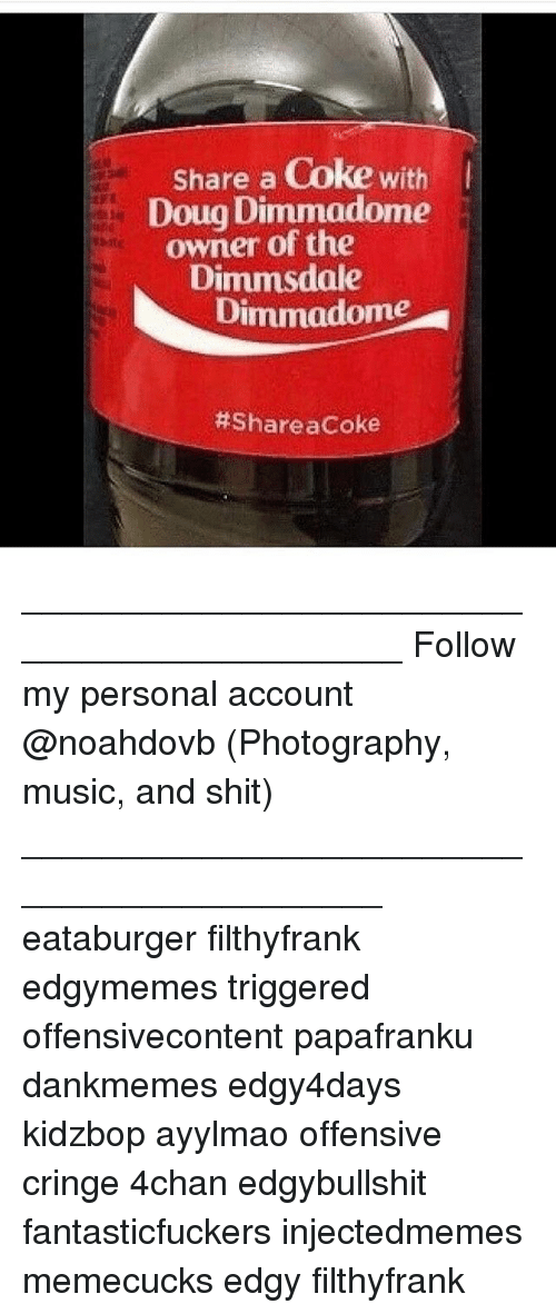 4chan, Doug, and Memes: Share a Coke with  Doug Dimmadome  owner of the  Dimmsdale  Dimmadome  ____________________________________________ Follow my personal account @noahdovb (Photography, music, and shit) ___________________________________________ eataburger filthyfrank edgymemes triggered offensivecontent papafranku dankmemes edgy4days kidzbop ayylmao offensive cringe 4chan edgybullshit fantasticfuckers injectedmemes memecucks edgy filthyfrank