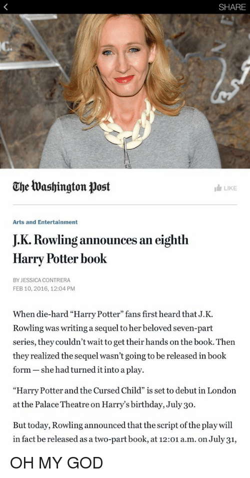 """Harry Potter And The Cursed Child: SHARE  Che tua shington post  I LIKE  Arts and Entertainment  JK. Rowling an eighth  announces Harry Potter book  BY JESSICA CONTRERA  FEB 10, 2016, 12:04 PM  When die-hard """"Harry Potter"""" fans first heard that J.K.  Rowling was writing a sequel to her beloved seven-part  series, they couldn't wait to get their hands on the book. Then  they realized the sequel wasn't going to be released in book  form she had turned it into a play.  """"Harry Potter and the Cursed Child"""" is set to debut in London  at the Palace Theatre on Harry's birthday, July 30.  But today, Rowling announced that the script of the play will  in fact be released asa two-part book, at 12:01  a.m. on July31, OH MY GOD"""