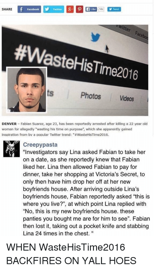"""Victoria Secret: SHARE  Facebook  Like 14k  #Waste HisTime2016  Photos Videos  DENVER Fabian Suarez, age 23, has been reportedly arrested after killing a 22 year old  woman for allegedly """"wasting his time on purpose"""", which she apparently gained  inspiration from by a popular Twitter trend: """"#WasteHiSTime2016.  Creepy pasta  """"Investigators say Lina asked Fabian to take her  on a date, as she reportedly knew that Fabian  liked her. Lina then allowed Fabian to pay for  dinner, take her shopping at Victoria's Secret, to  only then have him drop her off at her new  boyfriends house. After arriving outside Lina's  boyfriends house, Fabian reportedly asked """"this is  where you live?"""", at which point Lina replied with  """"No, this is my new boyfriends house. these  panties you bought me are for him to see"""". Fabian  then lost it, taking out a pocket knife and stabbing  Lina 24 times in the chest. WHEN WasteHisTime2016 BACKFIRES ON YALL HOES"""