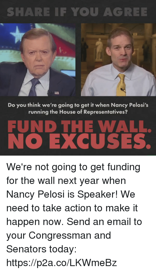 Nancy Pelosi: SHARE IF YOU AGREE  Do you think we're going to get it when Nancy Pelosi's  running the House of Representatives?  FUND THE WALL.  NO EXCUSES. We're not going to get funding for the wall next year when Nancy Pelosi is Speaker! We need to take action to make it happen now.   Send an email to your Congressman and Senators today: https://p2a.co/LKWmeBz