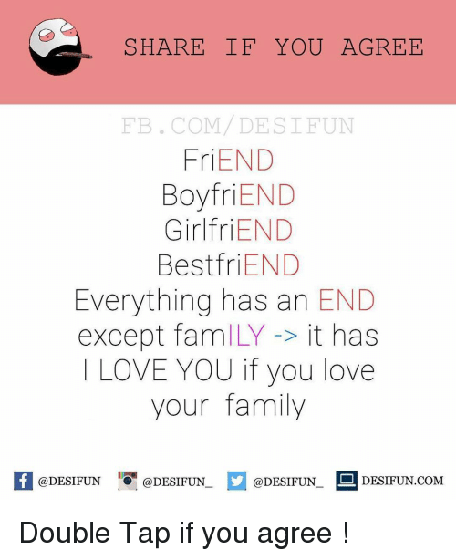 Fam, Memes, and I Love You: SHARE IF YOU AGREE  FB. COM DE STFUN  Fr  END  Boyfri  END  Girlfri  END  Best END  Everything has an  END  except fam  it has  I LOVE YOU if you love  your family  @DESIFUN DESIFUN COM  DESIFUN @DESIFUN Double Tap if you agree !