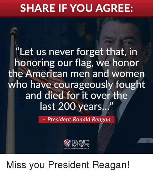 president reagan: SHARE IF YOU AGREE:  Let us never forget that, in  honoring our flag, we honor  the American men and women  who have courageously fought  and died for it over the  last 200 years...  President Ronald Reagan  TEA PARTY  PATRIOTS  PURSUE YOUR AMERICAN DREAM Miss you President Reagan!