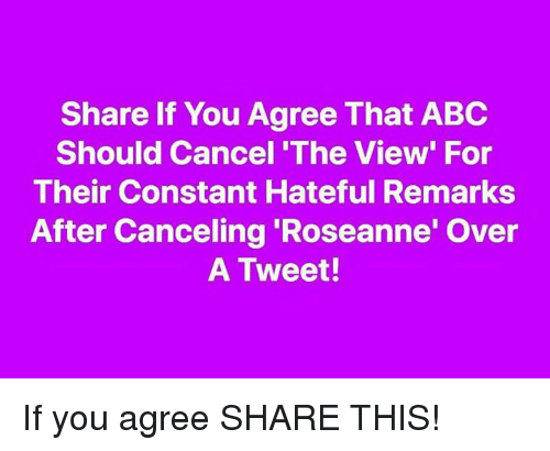 The View: Share If You Agree That ABC  Should Cancel 'The View' For  Their Constant Hateful Remarks  After Canceling 'Roseanne' Over  A Tweet! If you agree SHARE THIS!