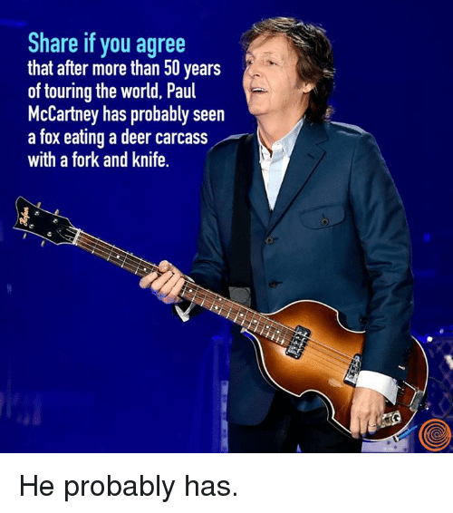 Paul McCartney: Share if you agree  that after more than 50 years  of touring the world, Paul  McCartney has probably seen  a fox eating a deer carcass  with a fork and knife. He probably has.
