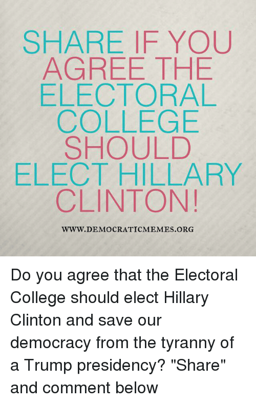 "Democrat Memes: SHARE IF YOU  AGREE THE  ELECTORAL  COLLEGE  SHOULD  ELECT HILLARY  CLINTON!  WWW. DEMOCRATIC MEMES ORG Do you agree that the Electoral College should elect Hillary Clinton and save our democracy from the tyranny of a Trump presidency? ""Share"" and comment below"