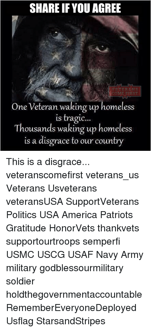 navi: SHARE IF YOU AGREE  VETERANS  One Veteran waking up homeless  is tragic..  Thousands waking up homeless  is a disgrace to our country This is a disgrace... veteranscomefirst veterans_us Veterans Usveterans veteransUSA SupportVeterans Politics USA America Patriots Gratitude HonorVets thankvets supportourtroops semperfi USMC USCG USAF Navy Army military godblessourmilitary soldier holdthegovernmentaccountable RememberEveryoneDeployed Usflag StarsandStripes