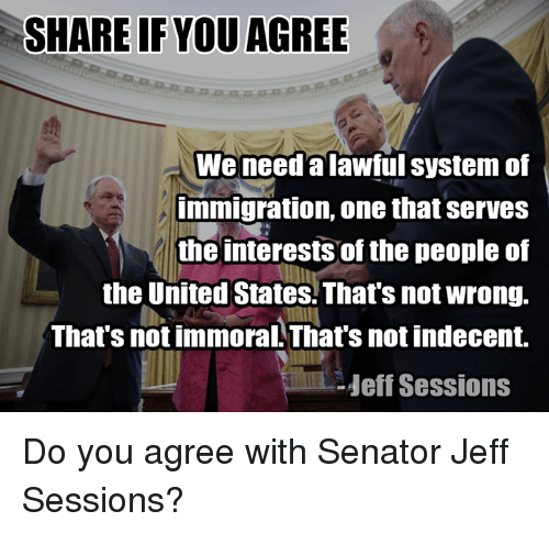 Senations: SHARE IF YOU AGREE  We need alawful system of  immigration, one that serves  the interests of the people of  the United States. That's not wrong.  That's not immoral That's not indecent.  Heff Sessions Do you agree with Senator Jeff Sessions?