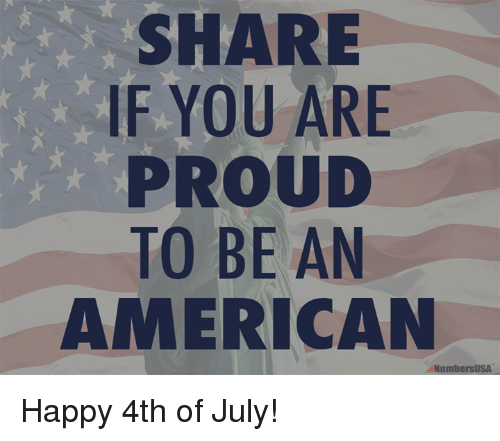 happy 4th of july: SHARE  IF YOU ARE  PROUD  TO BE AN  AMERICAN  NumbersUSA Happy 4th of July!