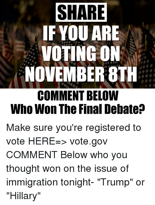 """Trump Or Hillary: SHARE  IF YOU ARE  VOTING ON  NOVEMBER 8TH  COMMENT BELOW  Who Won The Final Debate? Make sure you're registered to vote HERE=> vote.gov  COMMENT Below who you thought won on the issue of immigration tonight-  """"Trump"""" or """"Hillary"""""""