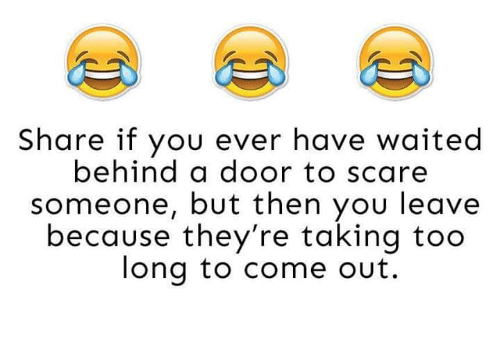 memes: Share if you ever have waited  behind a door to scare  someone, but then you leave  because they're taking too  long to come out.