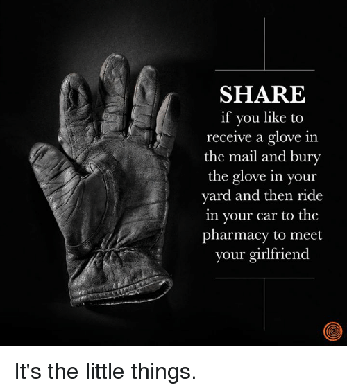 The Pharmacy: SHARE  if you like to  receive a glove in  the mail and bury  the glove in your  yard and then ride  in your car to the  pharmacy to meet  your girlfriend It's the little things.