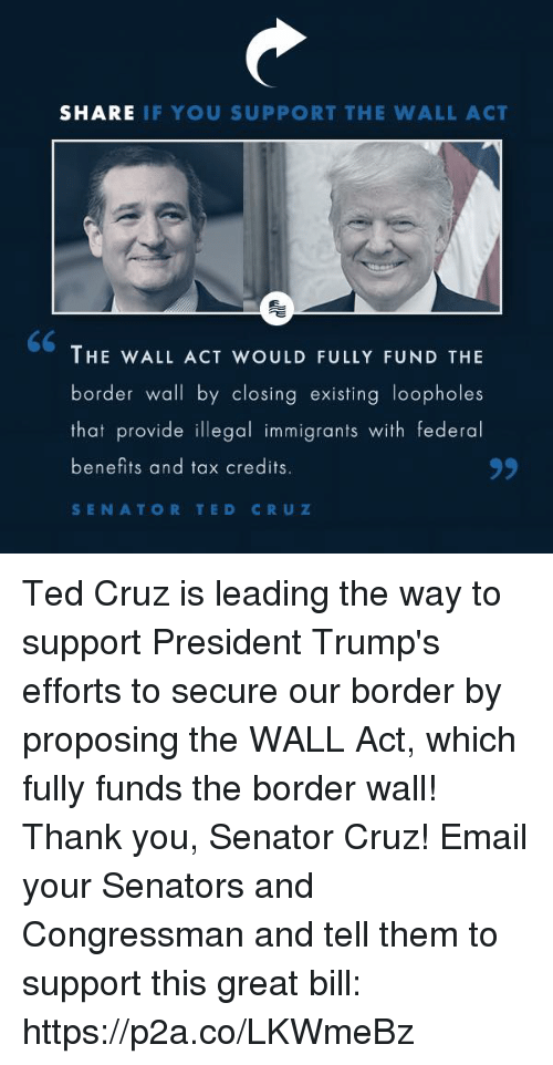 Ted Cruz: SHARE IF YOU SUPPORT THE WALL ACT  THE WALL ACT WOULD FULLY FUND THE  border wall by closing existing loopholes  that provide illegal immigrants with federal  benefits and tax credits  SENATOR TED CRUZ Ted Cruz is leading the way to support President Trump's efforts to secure our border by proposing the WALL Act, which fully funds the border wall! Thank you, Senator Cruz!  Email your Senators and Congressman and tell them to support this great bill: https://p2a.co/LKWmeBz