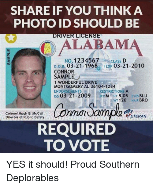 Driving, Memes, and Alabama: SHARE IF YOU THINK A  PHOTO ID SHOULD BE  ALABAMA  LUI  01  NO. 1234567  CLASS D  EXP 03-21-2010  D.0.3. 03-21-1968,  CONNOR  SAMPLE  1 WONDERFUL DRIVE  MONTGOMERY AL 36104-1234  ENDORSEMENTS  ISs 03-21-2009EM HT 5-05 EYES BLU  RESTRICTIONS A  WT 120 HAIR BRO  Colonel Hugh B. McCall  Director of Public Safety  ETERAN  REQUIRED  TO VOTE YES it should! Proud Southern Deplorables