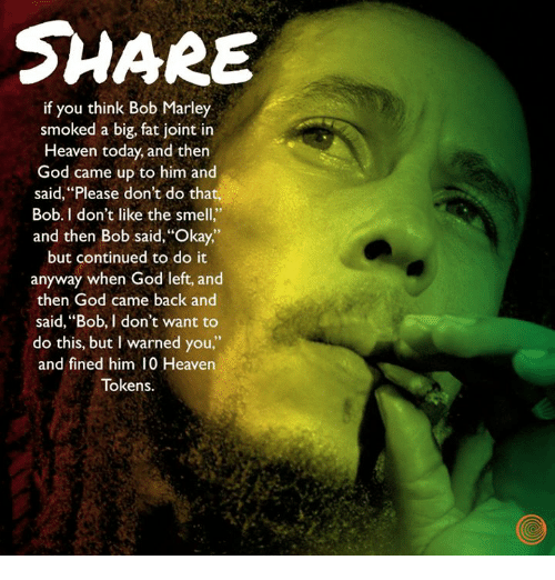 "I Warned You: SHARE  if you think Bob Marley  smoked a big, fat joint in  Heaven today, and then  God came up to him and  said, ""Please don't do that,  Bob. I don't like the smell.""  and then Bob said, 'Okay,  but continued to do it  anyway when God left, and  then God came back and  said, ""Bob, I don't want to  do this, but I warned you,""  and fined him 10 Heaven  Tokens."