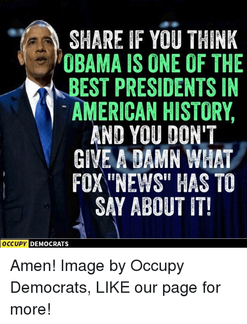 Amen Images: SHARE IF YOU THINK  OBAMA IS ONE OF THE  BEST PRESIDENTS IN  AMERICAN HISTORY  AND YOU DON'T  GIVE A DAMN WHAT  FOX NEWS HAS TO  SAY ABOUT IT!  OCCUPY  DEMOCRATS Amen!  Image by Occupy Democrats, LIKE our page for more!