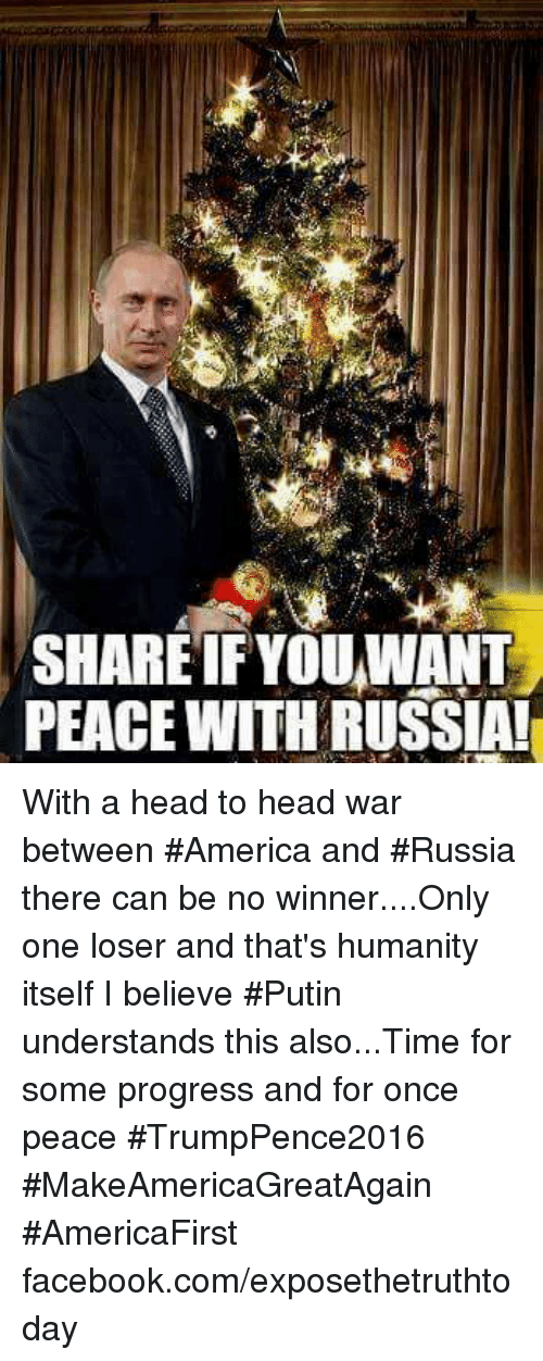Memes, Progressive, and Putin: SHARE IF YOU WANT  PEACE WITH RUSSIA! With a head to head war between #America and #Russia there can be no winner....Only one loser and that's humanity itself I believe #Putin understands this also...Time for some progress and for once peace #TrumpPence2016 #MakeAmericaGreatAgain #AmericaFirst facebook.com/exposethetruthtoday