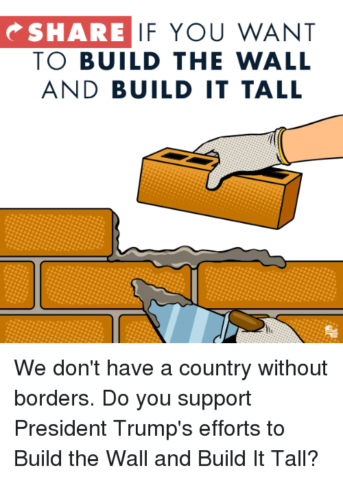 build-the-wall: SHARE  IF YOU WANT  TO BUILD THE WALL  AND BUILD IT TALL We don't have a country without borders. Do you support President Trump's efforts to Build the Wall and Build It Tall?