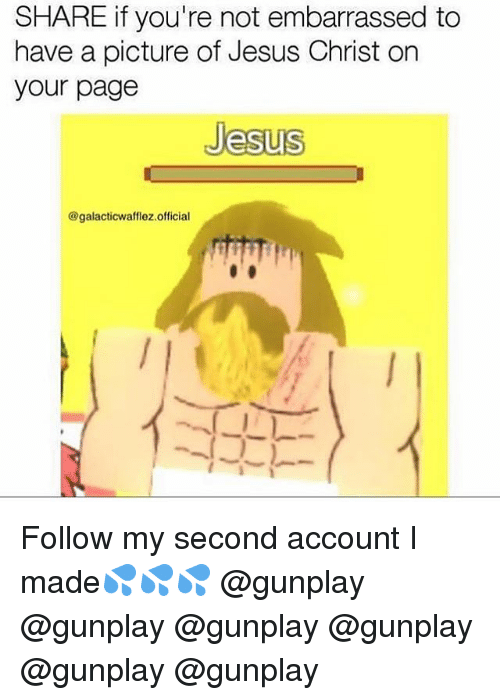 Jesus, Memes, and A Picture: SHARE if you're not embarrassed to  have a picture of Jesus Christ on  your page  Jesus  @galacticwafflez.official Follow my second account I made💦💦💦 @gunplay @gunplay @gunplay @gunplay @gunplay @gunplay