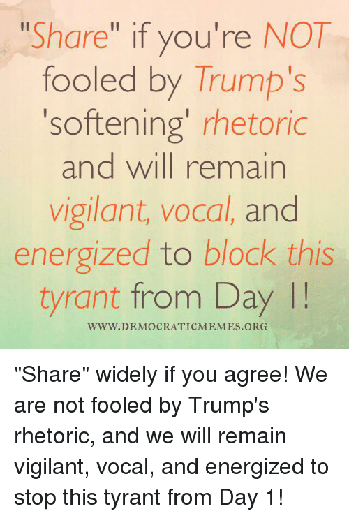 "Memes, 🤖, and Democrat: Share  if you're NOT  fooled by Trump's  'softening' rhetoric  and will remain  vigilant, vocal, and  energized to block this  tyrant from Day  WWW DEMOCRATIC MEMES ORG ""Share"" widely if you agree! We are not fooled by Trump's rhetoric, and we will remain vigilant, vocal, and energized to stop this tyrant from Day 1!"