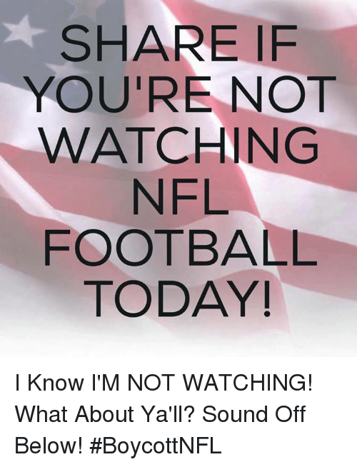 Nfl Football: SHARE IF  YOU'RE NOT  WATCHING  NFL  FOOTBALL  TODAY! I Know I'M NOT WATCHING!  What About Ya'll?  Sound Off Below!  #BoycottNFL