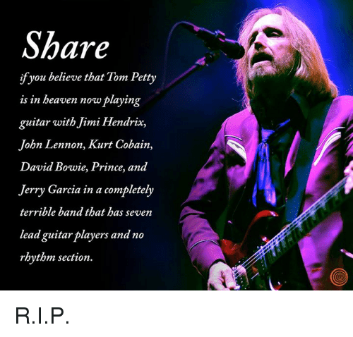 Dank, David Bowie, and John Lennon: Share  ifyou believe that Tom Petty  is in beaven now playing  guitar with Jimi Hendrix,  John Lennon, Kurt Cobain,  David Bowie, Prince, and  Jerry Garcia in a completely  terrible band that has seven  lead guitarplayers and no  rhythm section. R.I.P.