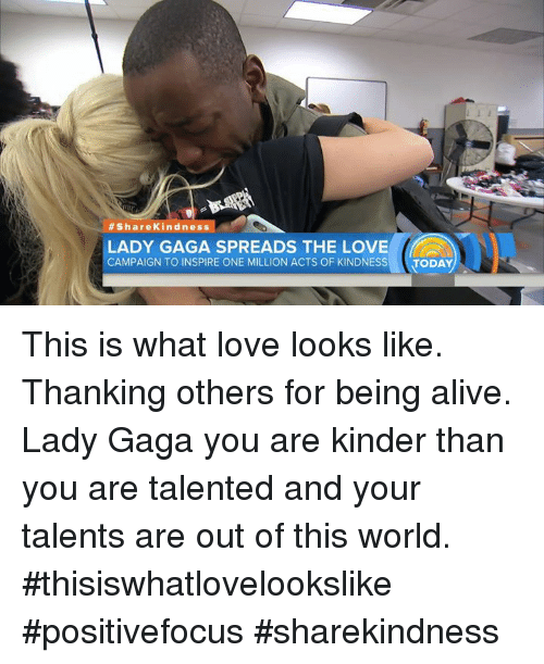 Alive, Lady Gaga, and Memes:  #Share Kindness  LADY GAGA SPREADS THE LOVE  CAMPAIGN TO INSPIRE ONE MILLION ACTS OF KINDNESS  TODAY This is what love looks like. Thanking others for being alive. Lady Gaga you are kinder than you are talented and your talents are out of this world. #thisiswhatlovelookslike #positivefocus #sharekindness