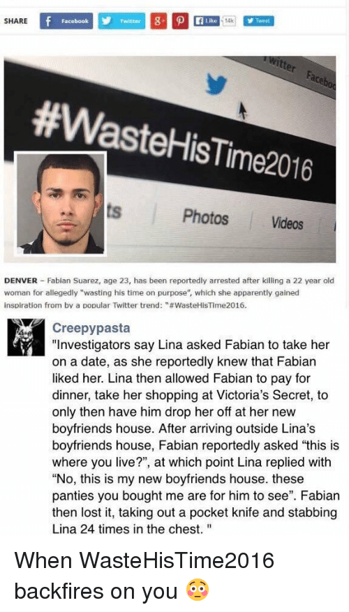 """Victoria Secret: SHARE  Like 14k  Facebook  #Waste HisTime2016  Photos Videos  DENVER Fabian Suarez, age 23, has been reportedly arrested after killing a 22 year old  woman for allegedly """"wasting his time on purpose"""", which she apparently gained  inspiration from by a popular Twitter trend: """"#WasteHisTime2016.  Creepy pasta  """"Investigators say Lina asked Fabian to take her  on a date, as she reportedly knew that Fabian  liked her. Lina then allowed Fabian to pay for  dinner, take her shopping at Victoria's Secret, to  only then have him drop her off at her new  boyfriends house. After arriving outside Lina's  boyfriends house, Fabian reportedly asked """"this is  where you live?"""", at which point Lina replied with  """"No, this is my new boyfriends house. these  panties you bought me are for him to see"""". Fabian  then lost it, taking out a pocket knife and stabbing  Lina 24 times in the chest. When WasteHisTime2016 backfires on you 😳"""