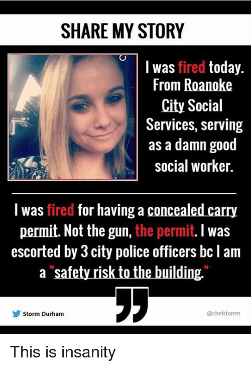 Memes, Police, and Good: SHARE MY STORY  I was fired today.  From Roanoke  City Social  Services, serving  as a damn good  social worker.  I was fired for having a concealed carry  permit. Not the gun, the permit. I was  escorted by 3 city police officers bc l am  1V  Storm Durham  @chelstorrm This is insanity