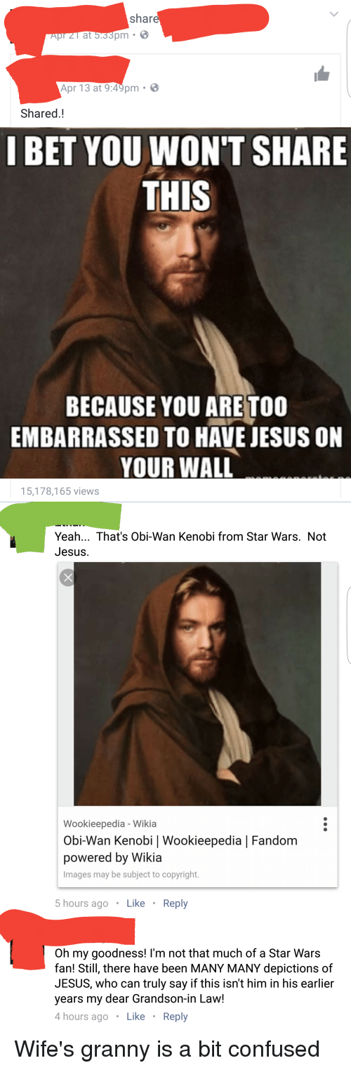 Confused, I Bet, and Jesus: share  pm  at  Apr 13 at 9:49pm  Shared  I BET YOU WON'T SHARE  THIS  BECAUSE YOU ARE TOO  EMBARRASSED TO HAVE JESUS ON  YOUR WALL  15,178,165 views   Yeah... That's Obi-Wan Kenobi from Star Wars. Not  Jesus.  Wookieepedia Wikia  Obi-Wan Kenobi I Wookieepedia l Fandom  powered by Wikia  Images may be subject to copyright.  5 hours ago  Like  Reply  Oh my goodness! I'm not that much of a Star Wars  fan! Still, there have been MANY MANY depictions of  JESUS, who can truly say if this isn't him in his earlier  years my dear Grandson-in Law!  4 hours ago  Like  Reply Wife's granny is a bit confused