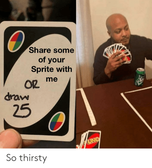 So Thirsty: Share some  of your  Sprite with  OR  draw  25  UNO So thirsty