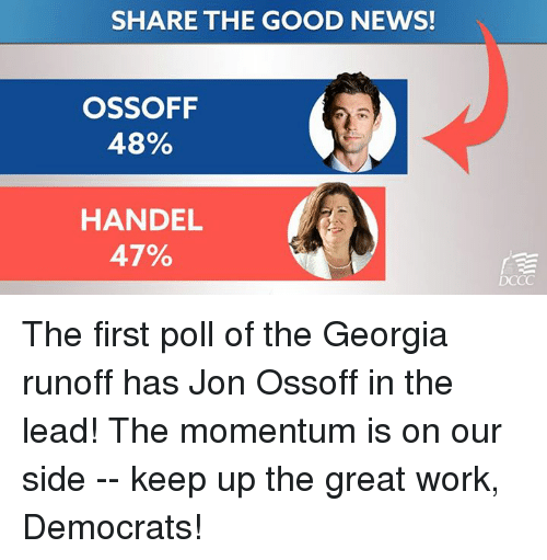 handel: SHARE THE GOOD NEWS!  OSSOFF  48%  HANDEL  47%  DCCC The first poll of the Georgia runoff has Jon Ossoff in the lead! The momentum is on our side -- keep up the great work, Democrats!