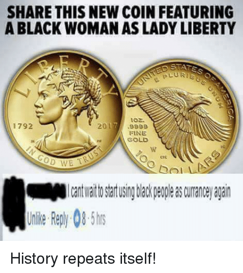 Im Going To Hell For This: SHARE THIS NEW COIN FEATURING  A BLACK WOMAN AS LADY LIBERTY  PLU RTE  oz.  2017  1792  9999  FINE  GOLD  CoD TB History repeats itself!