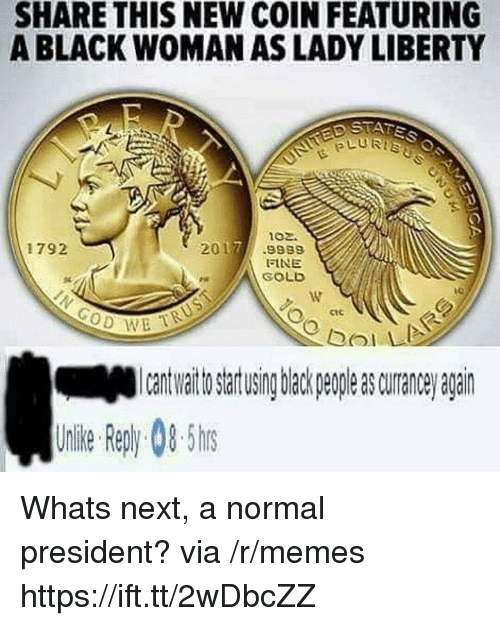bol: SHARE THIS NEW COIN FEATURING  A BLACK WOMAN AS LADY LIBERTY  ptfis  LURTs  102.  1792  2017.9989  FINE  SOLD  ctc  이기 !  bol  to artusing back peple s curane agairn  Uile epy0-5 Whats next, a normal president? via /r/memes https://ift.tt/2wDbcZZ