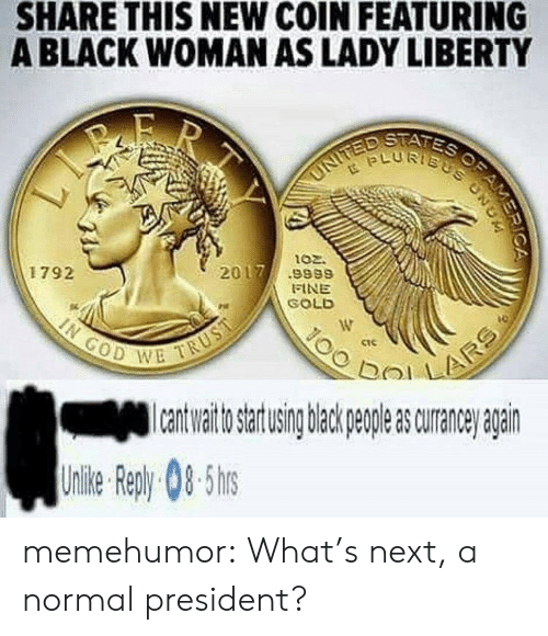 bol: SHARE THIS NEW COIN FEATURING  A BLACK WOMAN AS LADY LIBERTY  ptfis  LURTs  102.  1792  2017.9989  FINE  SOLD  ctc  이기 !  bol  to artusing back peple s curane agairn  Uile epy0-5 memehumor:  What's next, a normal president?