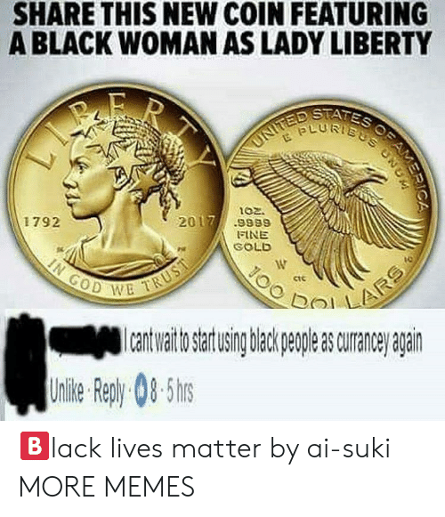 suki: SHARE THIS NEW COIN FEATURING  A BLACK WOMAN AS LADY LIBERTY  STATES  02.  2017/ .9889  1792  FINE  GOLD  ctC  GOD W  a uraneanan  Unlie Rep)y 08-5hs 🅱️lack lives matter by ai-suki MORE MEMES