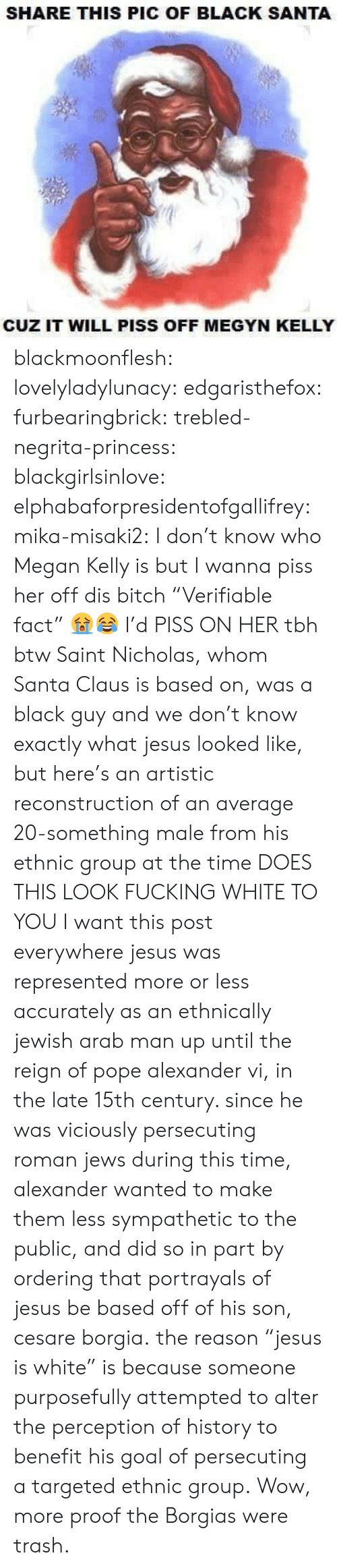 """Black Guy: SHARE THIS PIC OF BLACK SANTA  CUZ IT WILL PISS OFF MEGYN KELLY blackmoonflesh: lovelyladylunacy:  edgaristhefox:  furbearingbrick:  trebled-negrita-princess:  blackgirlsinlove:  elphabaforpresidentofgallifrey:  mika-misaki2:  I don't know who Megan Kelly is but I wanna piss her off  dis bitch   """"Verifiable fact"""" 😭😂  I'd PISS ON HER tbh  btw Saint Nicholas, whom Santa Clausis based on, was a black guy and we don't know exactly what jesus looked like, but here's an artistic reconstruction of an average 20-something male from his ethnic group at the time DOES THIS LOOK FUCKING WHITE TO YOU  I want this post everywhere  jesuswas represented more or less accurately as an ethnically jewish arab man up until the reign of pope alexander vi, in the late 15th century. since he was viciously persecuting roman jews during this time, alexander wanted to make them less sympathetic to the public, and did so in part by ordering that portrayals of jesus be based offof his son, cesareborgia. the reason""""jesus is white"""" is because someone purposefully attempted to alter the perception of history to benefit his goal of persecuting a targeted ethnic group.  Wow, more proof the Borgias were trash."""