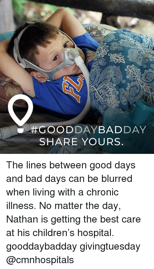 Bad, Children, and Memes: SHARE YOURS The lines between good days and bad days can be blurred when living with a chronic illness. No matter the day, Nathan is getting the best care at his children's hospital. gooddaybadday givingtuesday @cmnhospitals