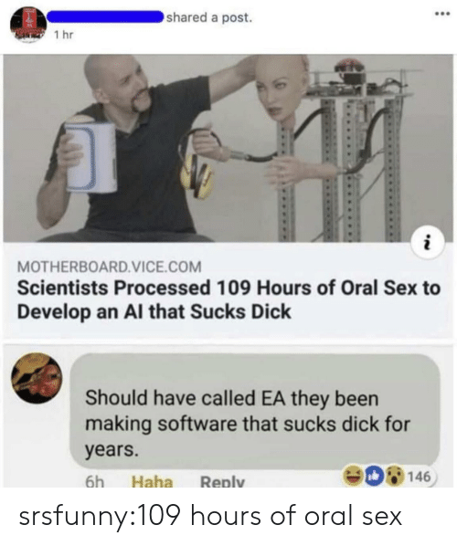 oral: shared a post.  1 hr  MOTHERBOARD.VICE.COM  Scientists Processed 109 Hours of Oral Sex to  Develop an Al that Sucks Dick  Should have called EA they been  making software that sucks dick for  years.  908146  6h Haha Reply srsfunny:109 hours of oral sex