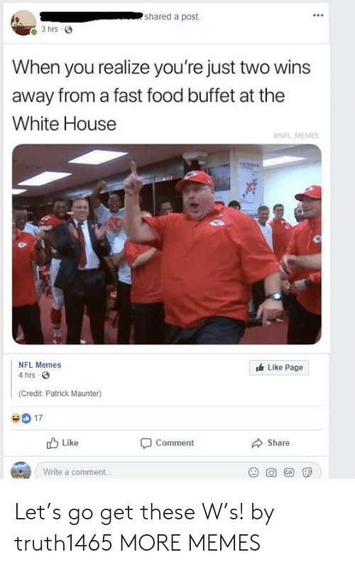 Memes Nfl: shared a post.  3 hrs 3  When you realize you're just two wins  away from a fast food buffet at the  White House  NFL MEMES  NFL Memes  Like Page  4 hrs  (Credit: Patrick Maunter)  D17  Like  Comment  Share  Write a comment. Let's go get these W's! by truth1465 MORE MEMES