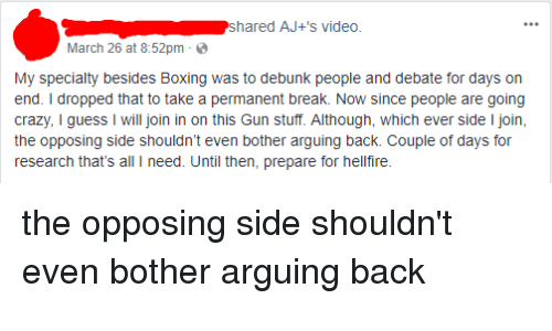 Boxing, Crazy, and Break: shared AJ+'s video  March 26 at 8:52pm-  My specialty besides Boxing was to debunk people and debate for days on  end. I dropped that to take a permanent break. Now since people are going  crazy, I guess I will join in on this Gun stuff. Although, which ever side I join,  the opposing side shouldn't even bother arguing back. Couple of days for  research that's all I need. Until then, prepare for hellfire.